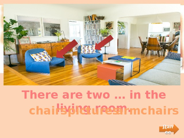 There are two … in the living room.  chairs  pictures  armchairs Далее