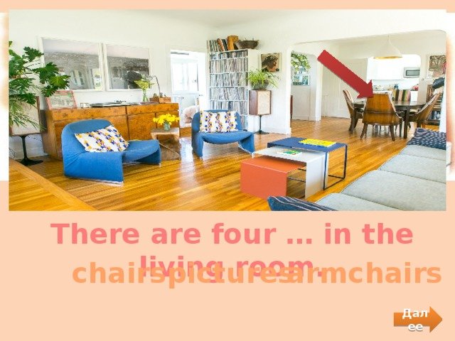 There are four … in the living room.  chairs  pictures  armchairs Далее