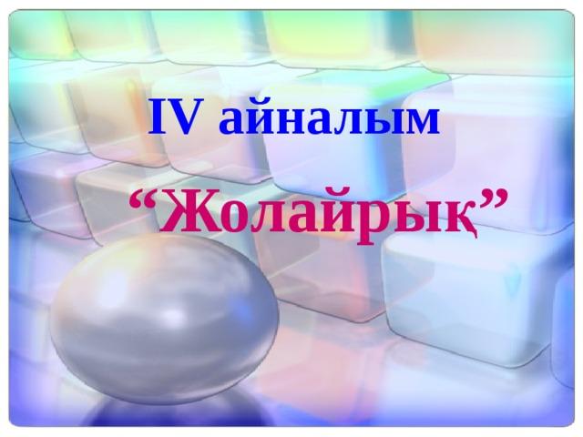 """IV айналым """" Жолайрық"""""""