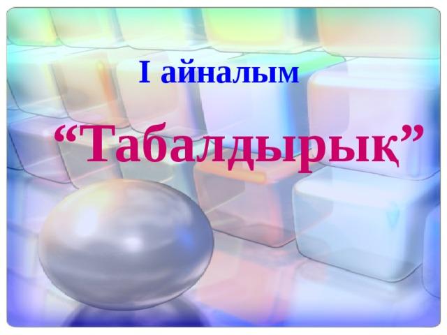 """І айналым """" Табалдырық"""""""