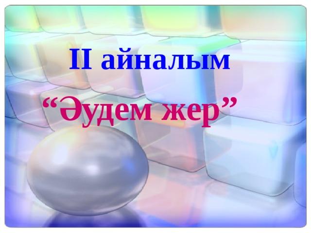 """"""" Әудем жер"""" ІІ айналым"""