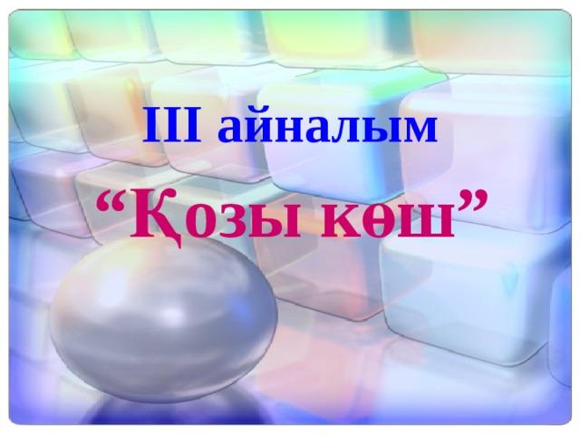 """ІІІ айналым """" Қозы көш"""""""
