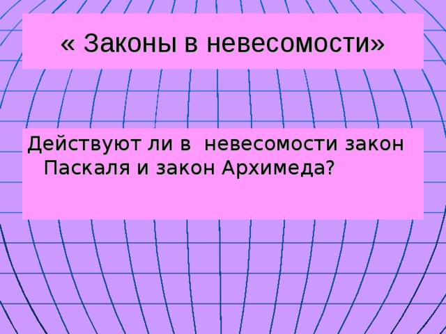 « Законы в невесомости» Действуют ли в невесомости закон Паскаля и закон Архимеда?