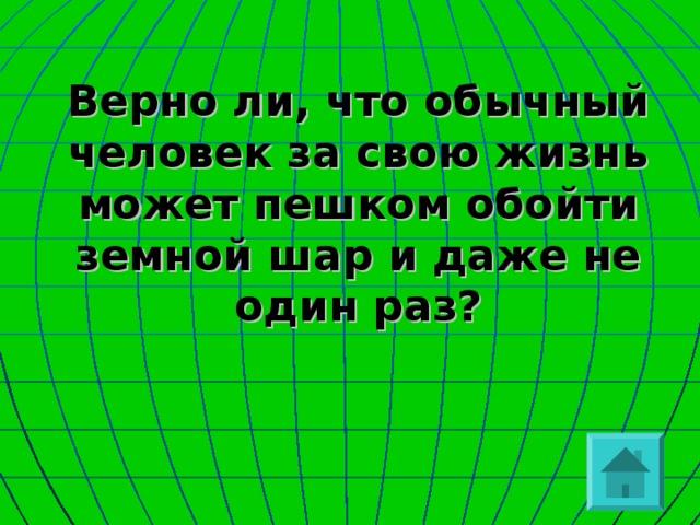Верно ли, что обычный человек за свою жизнь может пешком обойти земной шар и даже не один раз?