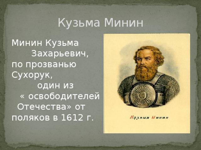 Кузьма Минин Минин Кузьма  Захарьевич, по прозванью Сухорук,  один из  « освободителей Отечества» от поляков в 1612 г.