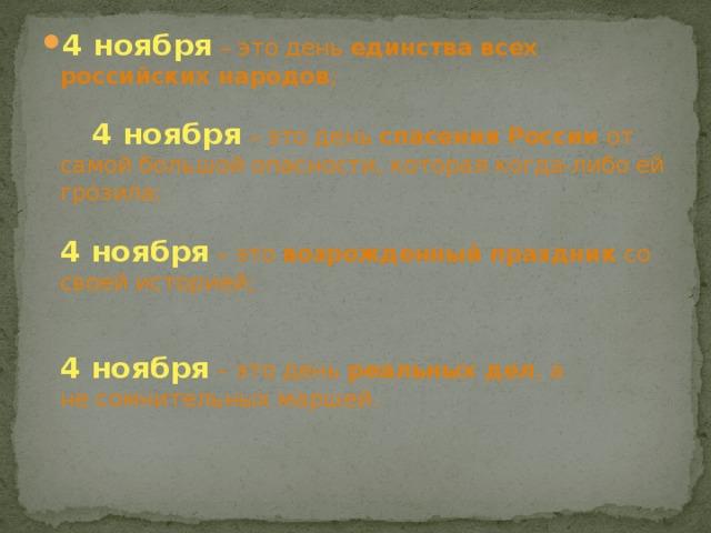 4 ноября  – это день единства всех российских народов ;    4 ноября  – это день спасения России от самой большой опасности, которая когда-либо ей грозила;   4 ноября  – это возрожденный праздник со своей историей;    4 ноября  – это день реальных дел , а несомнительных маршей.