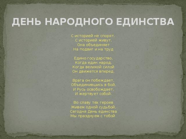 ДЕНЬ НАРОДНОГО ЕДИНСТВА  С историей не спорят,  С историей живут,  Она объединяет  На подвиг и на труд   Едино государство,  Когда един народ,  Когда великой силой  Он движется вперед.   Врага он побеждает,  Объединившись в бой,  И Русь освобождает,  И жертвует собой.   Во славу тех героев  Живем одной судьбой,  Сегодня День единства  Мы празднуем с тобой