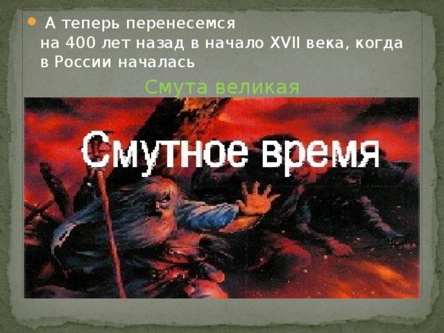 А теперь перенесемся  на 400 лет назад в начало XVII века, когда в России началась
