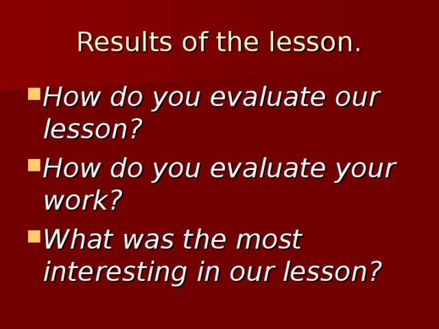 Results of the lesson. How do you evaluate our lesson? How do you evaluate your work? What was the most interesting in our lesson?