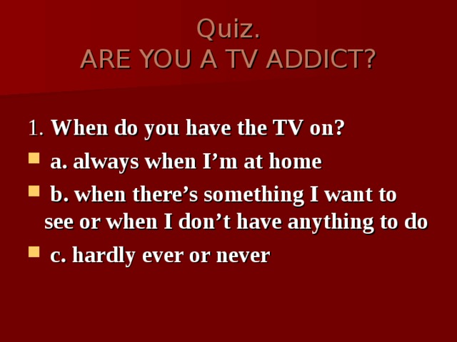 Quiz.  ARE YOU A TV ADDICT? 1. When do you have the TV on?
