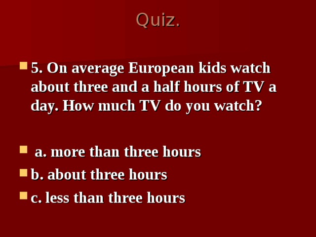 Quiz.   5 . On average European kids watch about three and a half hours of TV a day. How much TV do you watch?