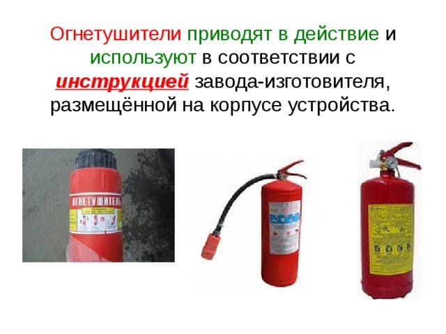 Огнетушители  приводят в действие и используют в соответствии с инструкцией завода-изготовителя, размещённой на корпусе устройства.