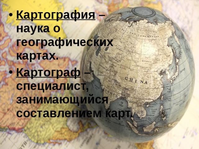 Картография – наука о географических картах. Картограф