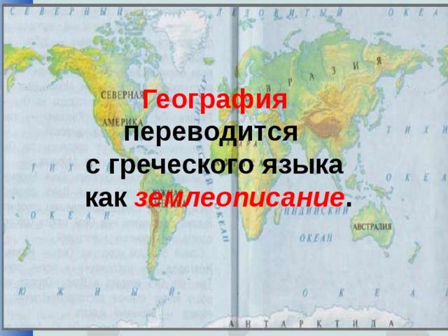 География переводится с греческого языка  как землеописание .
