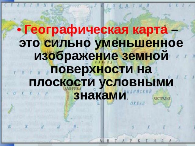 Географическая карта – это сильно уменьшенное изображение земной поверхности на плоскости условными знаками