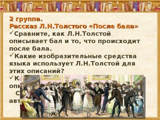 2 группа. Рассказ Л.Н.Толстого «После бала» Сравните, как Л.Н.Толстой описывает бал и то, что происходит после бала. Какие изобразительные средства языка использует Л.Н.Толстой для этих описаний? Какой принцип лежит в основе описания?  С какой целью использует его автор?
