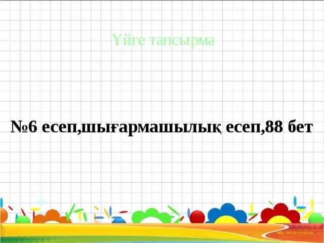 Үйге тапсырма № 6 есеп,шығармашылық есеп,88 бет