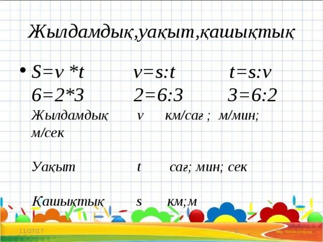 Жылдамдық,уақыт,қашықтық S=v *t v=s:t t=s:v  6=2*3 2=6:3 3=6:2  Жылдамдық v км/сағ ; м/мин; м/сек   Уақыт t сағ; мин; сек   Қашықтық s км;м 11/27/17