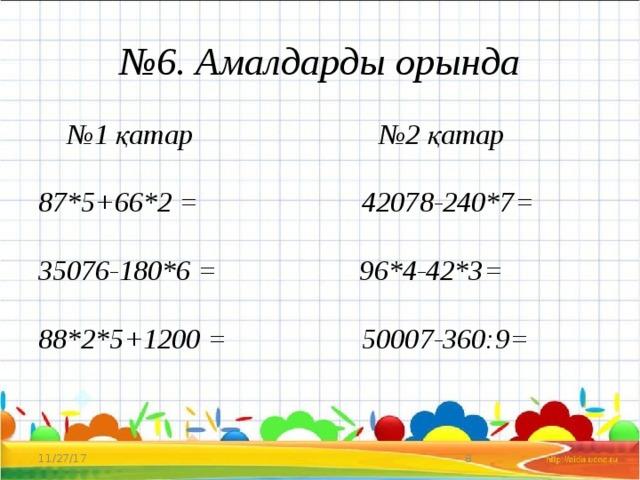 № 6. Амалдарды орында № 1 қатар №2 қатар   87*5+66*2 = 42078-240*7=   35076-180*6 = 96*4-42*3=   88*2*5+1200 = 50007-360:9= 11/27/17