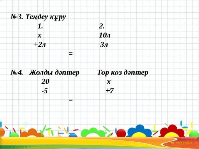 № 3. Теңдеу құру  1. 2.  х 10л  +2л -3л  =   №4. Жолды дәптер Тор көз дәптер  20 х  -5 +7  =