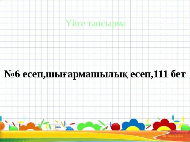 Үйге тапсырма № 6 есеп,шығармашылық есеп,111 бет