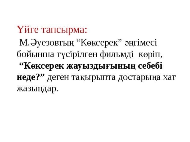 """Үйге тапсырма:  М.Әуезовтың """"Көксерек"""" әңгімесі бойынша түсірілген фильмді көріп,  """" Көксерек жауыздығының себебі неде?"""" деген тақырыпта достарыңа хат жазыңдар."""