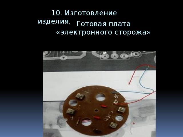 10. Изготовление изделия .  Готовая плата  «электронного сторожа»
