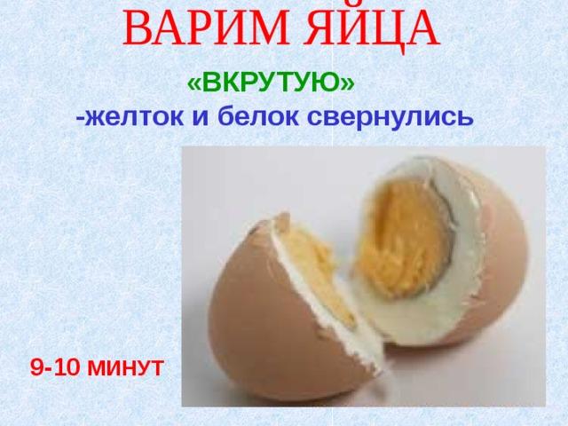 «ВКРУТУЮ» -желток и белок свернулись  9-10 МИНУТ