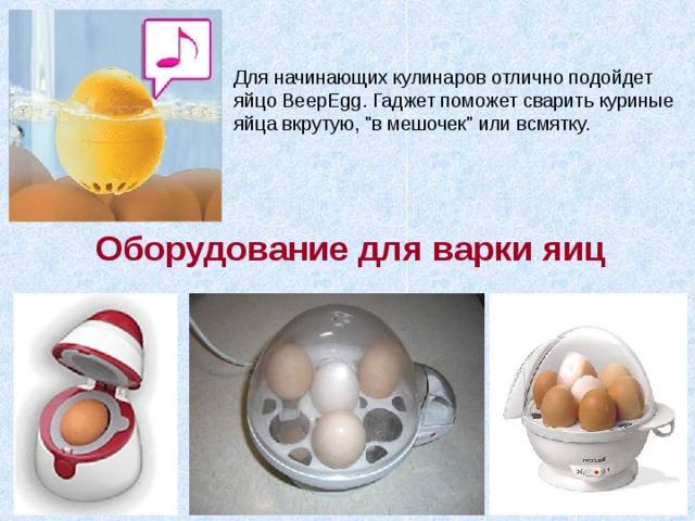 Для начинающих кулинаров отлично подойдет яйцо BeepEgg. Гаджет поможет сварить куриные яйца вкрутую,