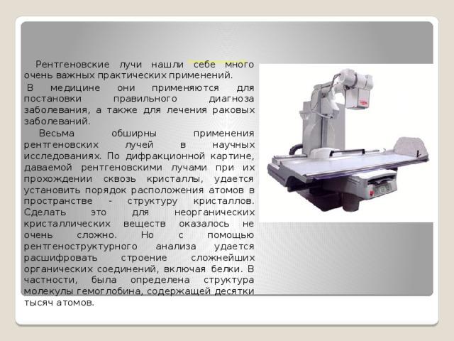 Применение рентгеновских лучей     Рентгеновские лучи нашли себе много очень важных практических применений.  В медицине они применяются для постановки правильного диагноза заболевания, а также для лечения раковых заболеваний.  Весьма обширны применения рентгеновских лучей в научных исследованиях. По дифракционной картине, даваемой рентгеновскими лучами при их прохождении сквозь кристаллы, удается установить порядок расположения атомов в пространстве - структуру кристаллов. Сделать это для неорганических кристаллических веществ оказалось не очень сложно. Но с помощью рентгеноструктурного анализа удается расшифровать строение сложнейших органических соединений, включая белки. В частности, была определена структура молекулы гемоглобина, содержащей десятки тысяч атомов.