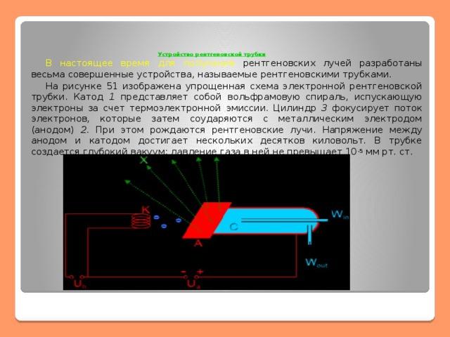 Устройство рентгеновской трубки     В настоящее время для получения рентгеновских лучей разработаны весьма совершенные устройства, называемые рентгеновскими трубками.  На рисунке 51 изображена упрощенная схема электронной рентгеновской трубки. Катод 1 представляет собой вольфрамовую спираль, испускающую электроны за счет термоэлектронной эмиссии. Цилиндр 3 фокусирует поток электронов, которые затем соударяются с металлическим электродом (анодом) 2 . При этом рождаются рентгеновские лучи. Напряжение между анодом и катодом достигает нескольких десятков киловольт. В трубке создается глубокий вакуум; давление газа в ней не превышает 10 -5 мм рт. ст.