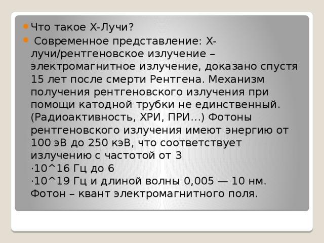 Что такое X-Лучи?  Современное представление: Х-лучи/рентгеновское излучение – электромагнитное излучение, доказано спустя 15 лет после смерти Рентгена. Механизм получения рентгеновского излучения при помощи катодной трубки не единственный. (Радиоактивность, ХРИ, ПРИ…) Фотоны рентгеновского излучения имеют энергию от 100 эВ до 250 кэВ, что соответствует излучению с частотой от 3  ·10^16 Гц до 6  ·10^19 Гц и длиной волны 0,005 — 10 нм. Фотон – квант электромагнитного поля.