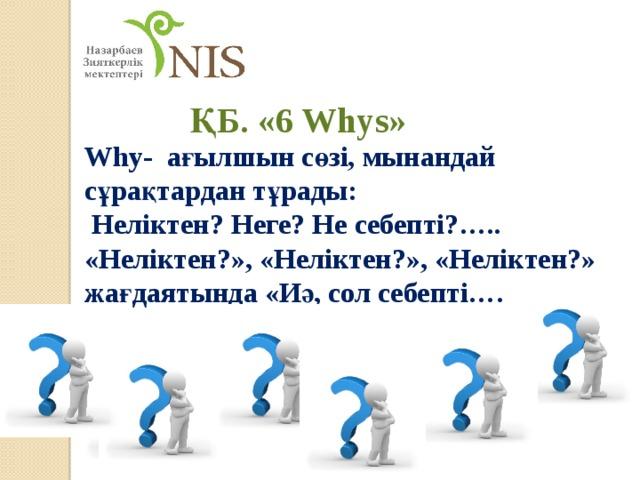 ҚБ. «6Whys» Why- ағылшын сөзі, мынандай сұрақтардан тұрады:  Неліктен? Неге? Не себепті?….. «Неліктен?», «Неліктен?», «Неліктен?» жағдаятында «Иә, сол себепті….