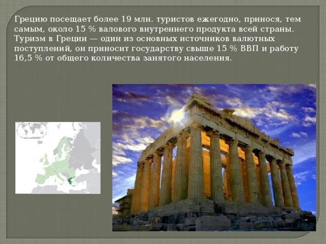 Грецию посещает более 19 млн. туристов ежегодно, принося, тем самым, около 15 % валового внутреннего продукта всей страны. Туризм в Греции — один из основных источников валютных поступлений, он приносит государству свыше 15 % ВВП и работу 16,5 % от общего количества занятого населения.