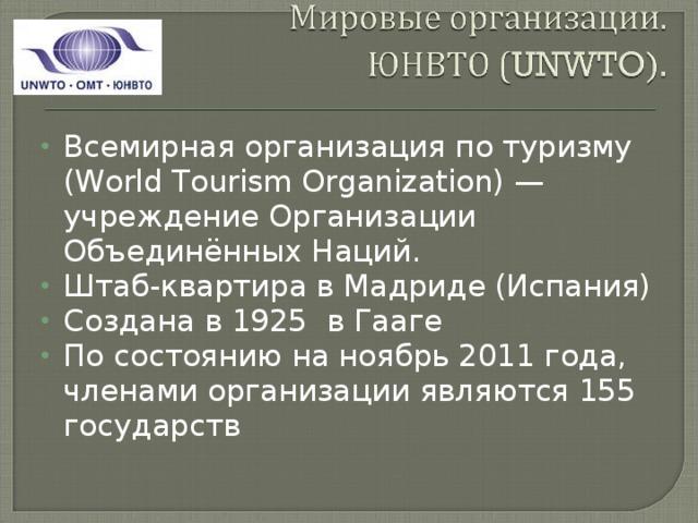 Всемирная организация по туризму (World Tourism Organization) — учреждение Организации Объединённых Наций. Штаб-квартира в Мадриде (Испания) Создана в 1925 в Гааге По состоянию на ноябрь 2011 года, членами организации являются 155 государств