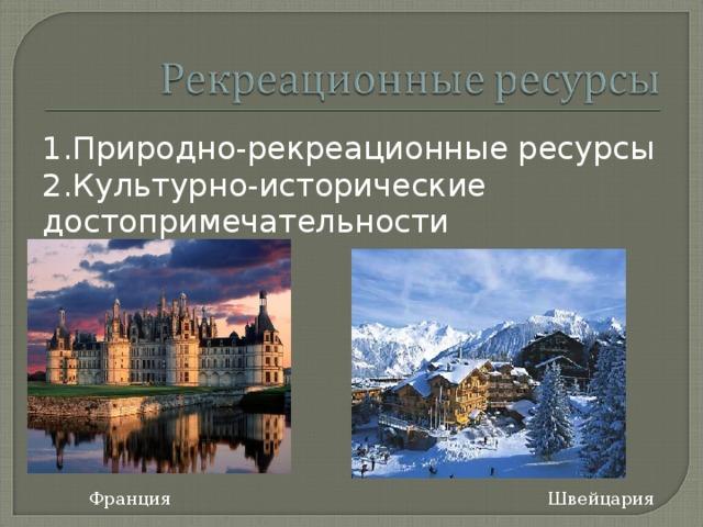 1.Природно-рекреационные ресурсы 2.Культурно-исторические достопримечательности Франция Швейцария