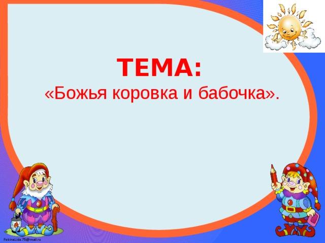 ТЕМА:  «Божья коровка и бабочка».