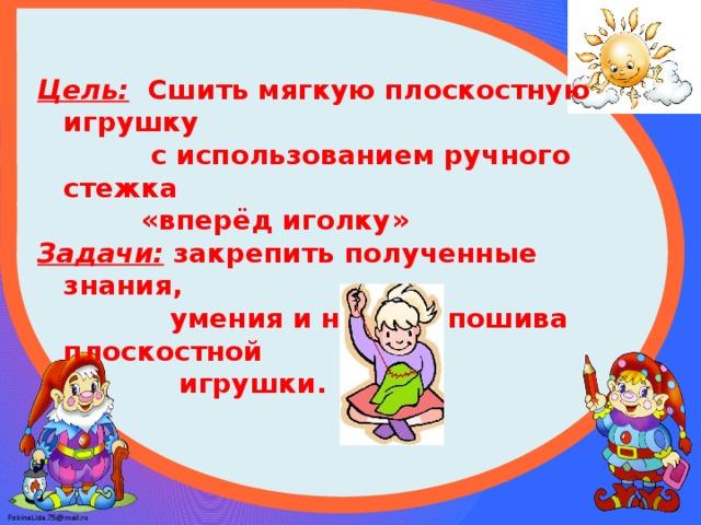 Цель: Сшить мягкую плоскостную игрушку  с использованием ручного стежка  «вперёд иголку» Задачи: закрепить полученные знания,  умения и навыки пошива плоскостной  игрушки.