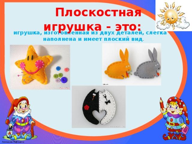 Плоскостная игрушка - это:  игрушка, изготовленная из двух деталей, слегка наполнена и имеет плоский вид .