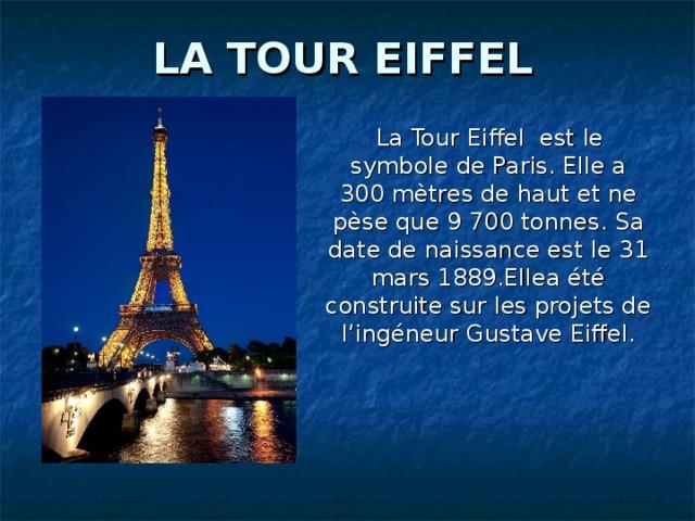 LA TOUR EIFFEL  La Tour Eiffel est le symbole de Paris. Elle a 300 mètres de haut et ne pèse que 9700 tonnes. Sa date de naissance est le 31 mars 1889.Ellea été construite sur les projets de l'ingéneur Gustave Eiffel .