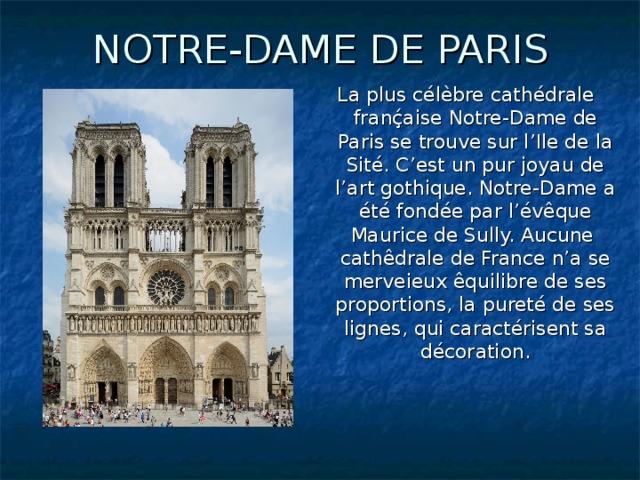 NOTRE-DAME DE PARIS La plus célèbre cathédrale franḉaise Notre-Dame de Paris se trouve sur l'Ile de la Sité. C'est un pur joyau de l'art gothique. Notre-Dame a été fondée par l'évêque Maurice de Sully. Aucune cathêdrale de France n'a se merveieux êquilibre de ses proportions, la pureté de ses lignes, qui caractérisent sa décoration.