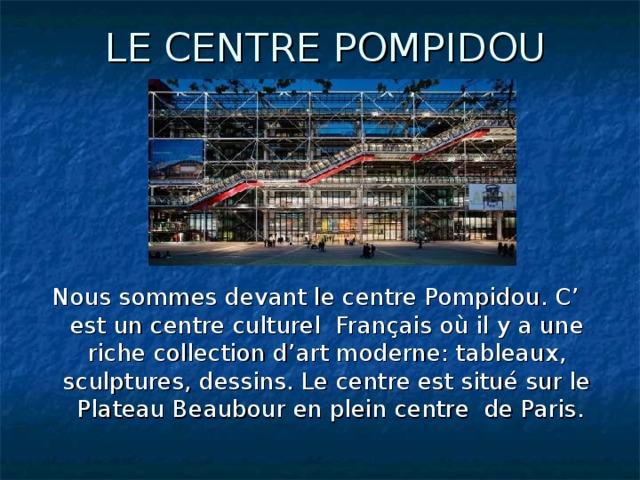 LE CENTRE POMPIDOU Nous sommes devant le centre Pompidou. C' est un centre culturel Français où il y a une riche collection d'art moderne: tableaux, sculptures, dessins. Le centre est situé sur le Plateau Beaubour en plein centre de Paris.