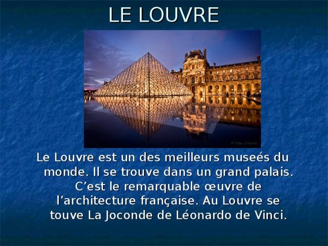 LE LOUVRE  Le Louvre est un des meilleurs museés du monde. Il se trouve dans un grand palais. C'est le remarquable œuvre de l'architecture française. Au Louvre se touve La Joconde de Léonardo de Vinci.