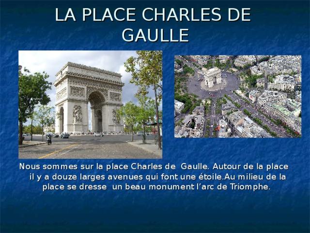 LA PLACE CHARLES DE GAULLE Nous sommes sur la place Charles de Gaulle. Autour de la place il y a douze larges avenues qui font une étoile.Au milieu de la place se dresse un beau monument l'arc de Triomphe.