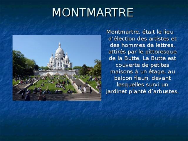 MONTMARTRE Montmartre, était le lieu d'élection des artistes et des hommes de lettres, attirés par le pittoresque de la Butte. La Butte est couverte de petites maisons à un étage, au balcon fleuri, devant lesquelles survi un jardinet planté d'arbustes.
