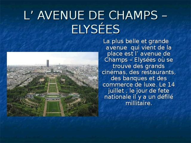 L' AVENUE DE CHAMPS – ELYSÉES La plus belle et grande avenue qui vient de la place est l' avenue de Champs – Elysées où se trouve des grands cinémas, des restaurants, des banques et des commerce de luxe. Le 14 juillet , le jour de fete nationale il y a un défilé millitaire.