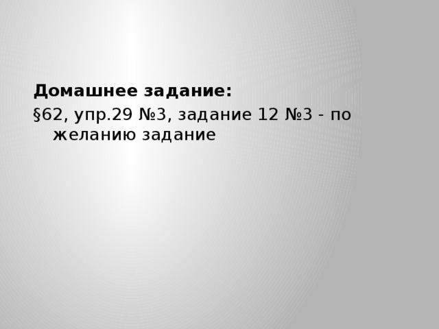 Домашнее задание: §62, упр.29 №3, задание 12 №3 - по желанию задание