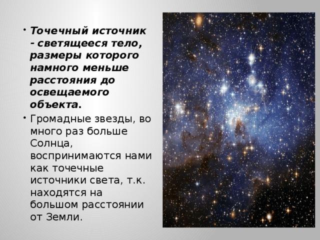 Точечный источник - светящееся тело, размеры которого намного меньше расстояния до освещаемого объекта. Громадные звезды, во много раз больше Солнца, воспринимаются нами как точечные источники света, т.к. находятся на большом расстоянии от Земли.