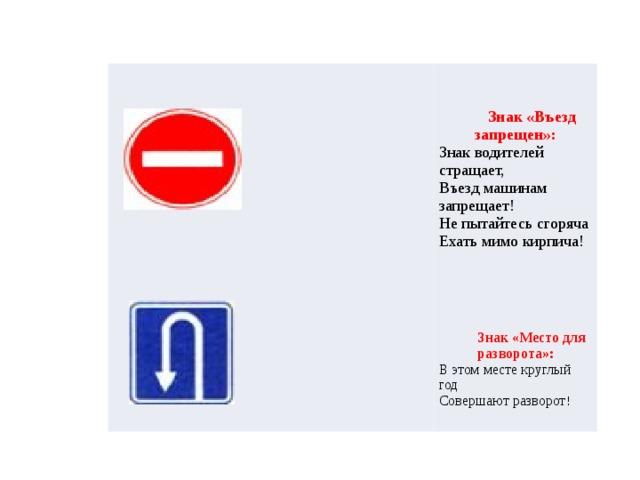 Знак «Въезд запрещен»:  Знак водителей стращает,  Въезд машинам запрещает!  Не пытайтесь сгоряча  Ехать мимо кирпича!     Знак «Место для разворота»: В этом месте круглый год  Совершают разворот !