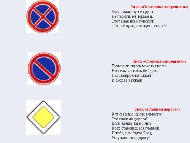 Знак «Остановка запрещена»:  Здесь машину не грузи,  Не паркуй, не тормози.  Этот знак всем говорит:  «Тот не прав, кто здесь стоит!»     Знак «Стоянка запрещена»: Тормозить здесь можно смело,  Но нельзя стоять без дела.  Пассажиров ты сажай  И скорее уезжай!   Знак «Главная дорога»: Вот он знак, каких немного:  Это главная дорога!  Если едешь ты по ней,  Всех становишься главней,  И тебе, как будто Богу,  Уступают все дорогу!